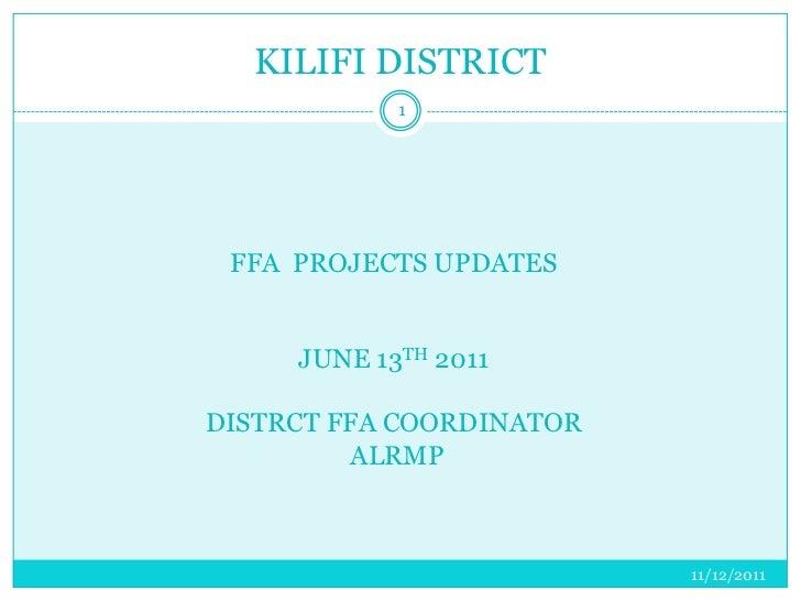 KILIFI DISTRICT            1 FFA PROJECTS UPDATES     JUNE 13TH 2011DISTRCT FFA COORDINATOR         ALRMP                 ...