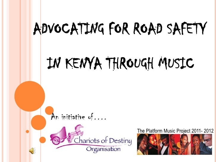 ADVOCATING FOR ROAD SAFETY  IN KENYA THROUGH MUSIC  An initiative of….                       The Platform Music Project 20...