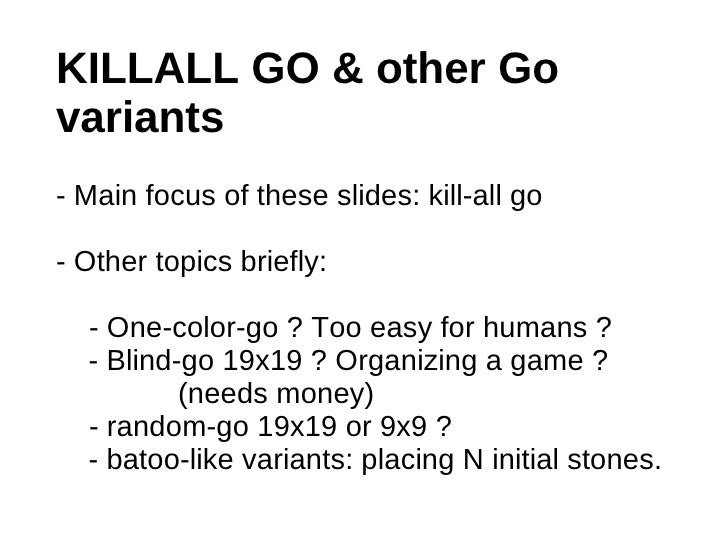 KILLALL GO & other Govariants- Main focus of these slides: kill-all go- Other topics briefly:  - One-color-go ? Too easy f...