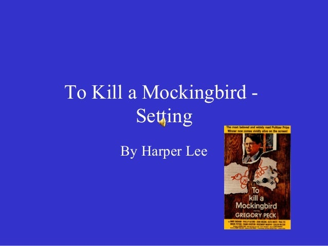 "an analysis of the setting in to kill a mockingbird by harper lee The events in harper lee's ""to kill a mockingbird"" are told bad example"" he is setting for his children dramatica analysis of to kill a mockingbird."