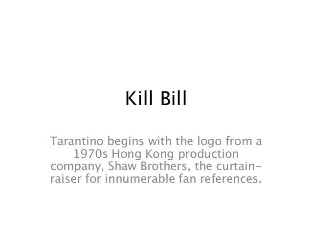 Kill Bill Tarantino begins with the logo from a 1970s Hong Kong production company, Shaw Brothers, the curtain- raiser for...