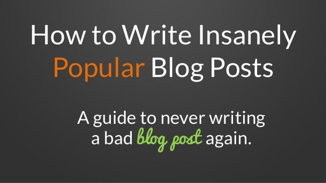 How to Write Insanely Popular Blog Posts A guide to never writing a bad blog post again.
