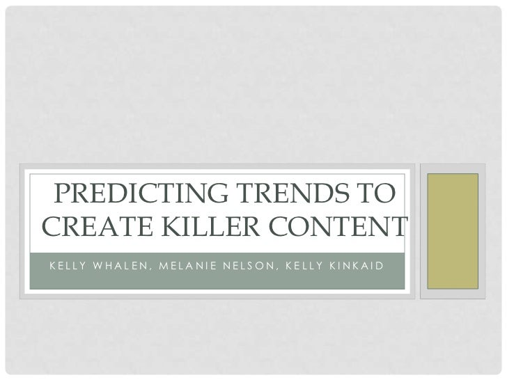 PREDICTING TRENDS TOCREATE KILLER CONTENTKELLY WHALEN, MELANIE NELSON, KELLY KINKAID