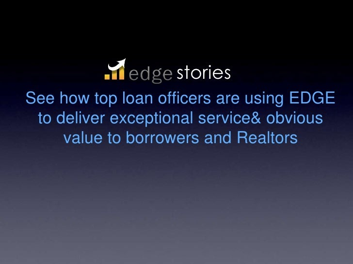 case studies<br />See how top loan officers are using EDGE to deliver exceptional advice & service to borrowers and Realto...
