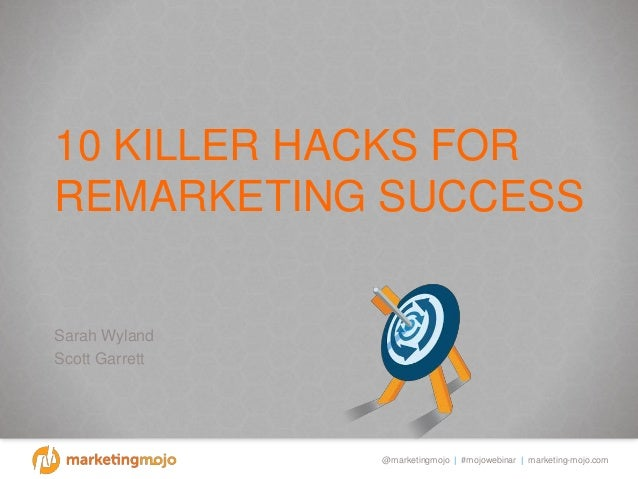 @marketingmojo | #mojowebinar | marketing-mojo.com 10 KILLER HACKS FOR REMARKETING SUCCESS Sarah Wyland Scott Garrett