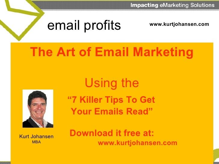 "The Art of Email Marketing Using the   ""7 Killer Tips To Get  Your Emails Read"" Download it free at:   www.kurtjohansen.co..."