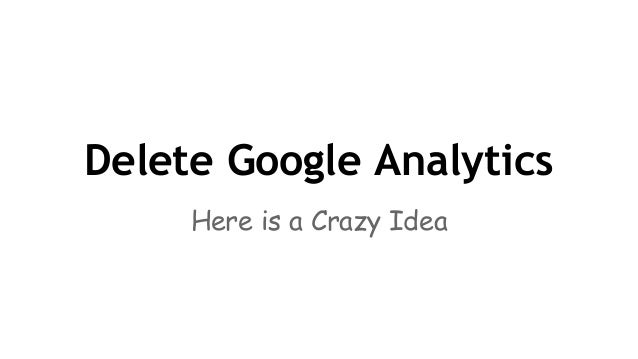 Delete Google Analytics - a Crazy Idea you MUST consider