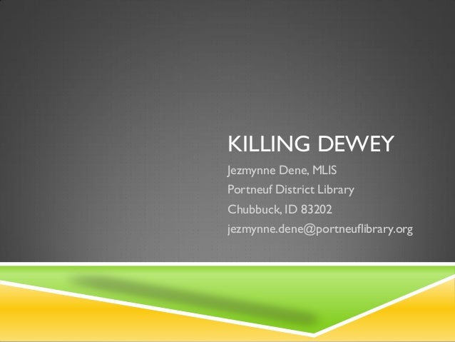 KILLING DEWEY Jezmynne Dene, MLIS  Portneuf District Library Chubbuck, ID 83202 jezmynne.dene@portneuflibrary.org