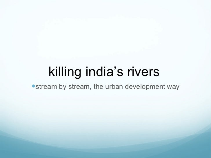 killing india ' s rivers <ul><li>stream by stream, the urban development way </li></ul>