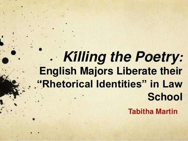 "Killing the Poetry: English Majors Liberate their ""Rhetorical Identities"" in Law School Tabitha Martin"