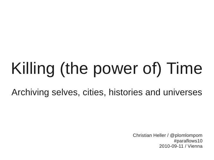 Killing (the Power of) Time. Archiving selves, cities, histories and universes.