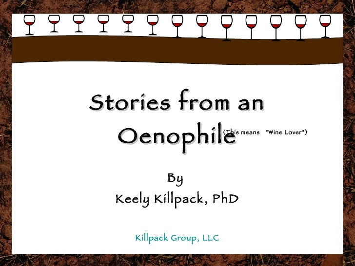 """Stories from an Oenophile By  Keely Killpack, PhD Killpack Group, LLC (This means  """"Wine Lover"""")"""