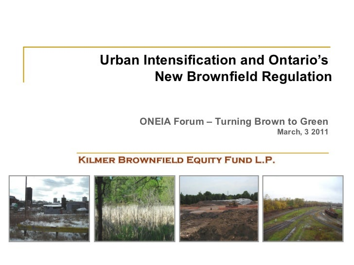 Urban Intensification and Ontario's        New Brownfield Regulation     ONEIA Forum – Turning Brown to Green             ...