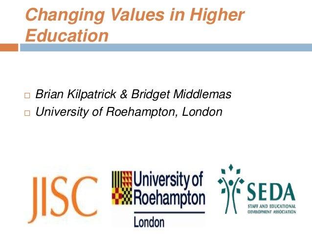Changing Values in HigherEducation Brian Kilpatrick & Bridget Middlemas University of Roehampton, London