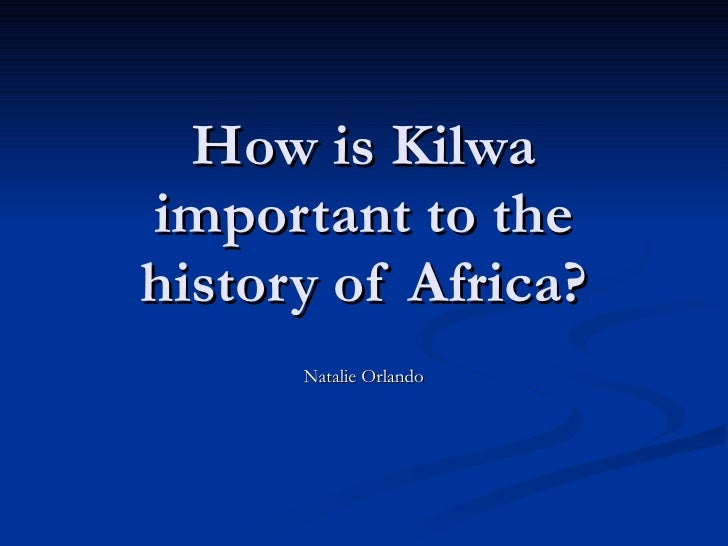 How is Kilwa important to the history of Africa? Natalie Orlando