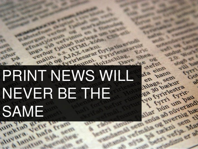 PRINT NEWS WILL NEVER BE THE SAME