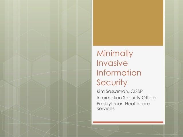 MinimallyInvasiveInformationSecurityKim Sassaman, CISSPInformation Security OfficerPresbyterian HealthcareServices