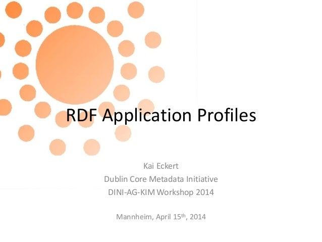 RDF Application Profiles Kai Eckert Dublin Core Metadata Initiative DINI-AG-KIM Workshop 2014 Mannheim, April 15th, 2014