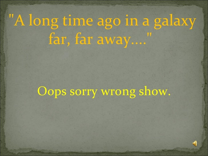 """A long time ago in a galaxy far, far away....""  Oops sorry wrong show."