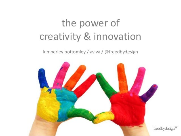 the power of creativity & innovation kimberley bottomley / aviva / @freedbydesign