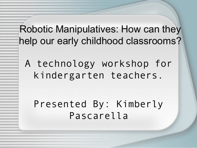 Robotic Manipulatives: How can they help our early childhood classrooms? A technology workshop for kindergarten teachers. ...