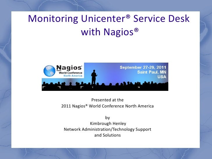 Monitoring Unicenter ®  Service Desk  with Nagios ® Presented at the  2011 Nagios ®  World Conference North America  by  K...