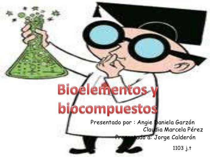 Bioelementos y biocompuestos<br />Presentado por : Angie Daniela Garzón<br />Claudia Marcela Pérez <br />Presentado a: Jor...