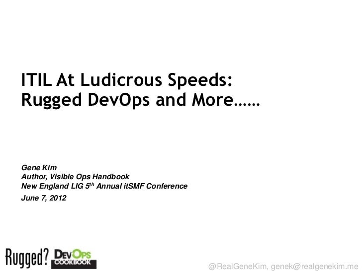 ITIL At Ludicrous Speeds:Rugged DevOps and More……Gene KimAuthor, Visible Ops HandbookNew England LIG 5th Annual itSMF Conf...