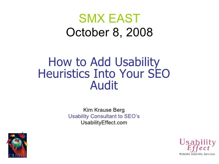 SMX EAST October 8, 2008 How to Add Usability Heuristics Into Your SEO Audit Kim Krause Berg Usability Consultant to SEO's...