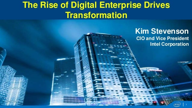 The Rise of Digital Enterprise Drives Transformation Kim Stevenson CIO and Vice President Intel Corporation  1