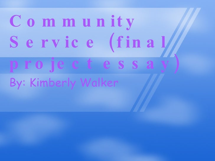 Community Service (final  project essay) By: Kimberly Walker
