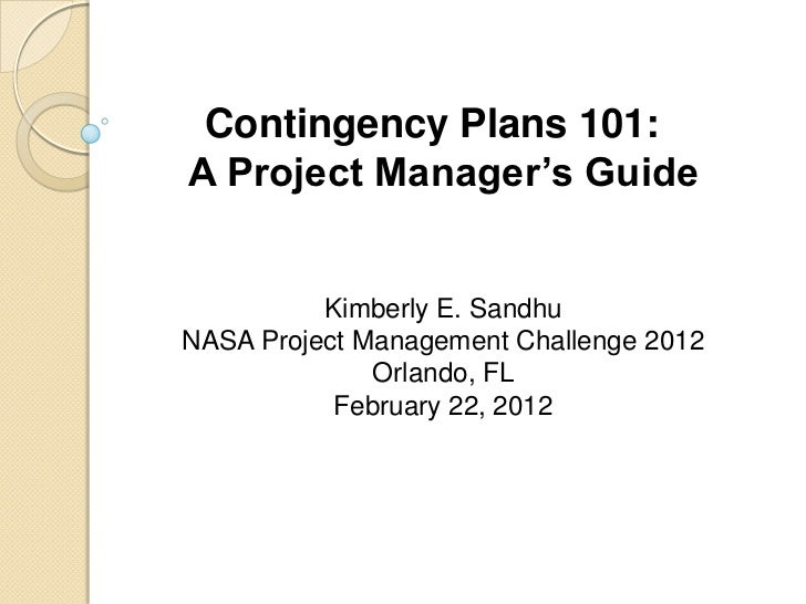 Contingency Plans 101:A Project Manager's Guide          Kimberly E. SandhuNASA Project Management Challenge 2012         ...