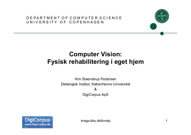 Computer Vision:Fysisk rehabilitering i eget hjemKim Steenstrup PedersenDatalogisk Institut, Københavns Universitet&DigiCo...