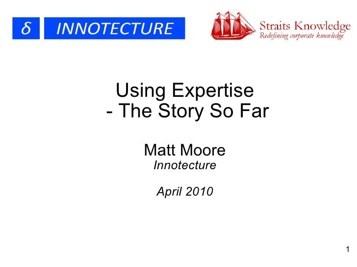 Using Expertise  - The Story So Far Matt Moore Innotecture April 2010