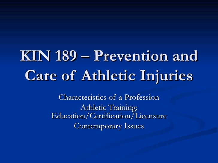 KIN 189 – Prevention and Care of Athletic Injuries Characteristics of a Profession Athletic Training: Education/Certificat...