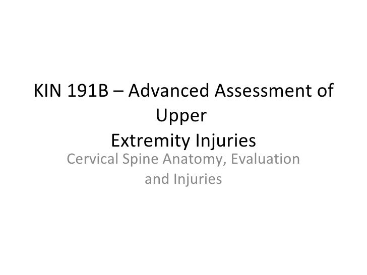 KIN 191B – Advanced Assessment of Upper  Extremity Injuries Cervical Spine Anatomy, Evaluation and Injuries