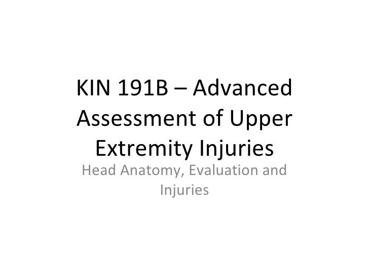 KIN 191B – Advanced Assessment of Upper Extremity Injuries Head Anatomy, Evaluation and Injuries