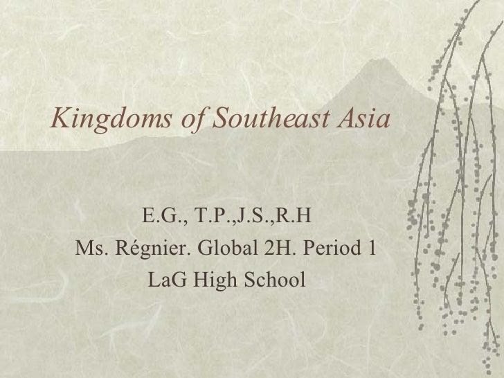 Kingdoms of Southeast Asia E.G., T.P.,J.S.,R.H Ms. R égnier. Global 2H. Period 1 LaG High School