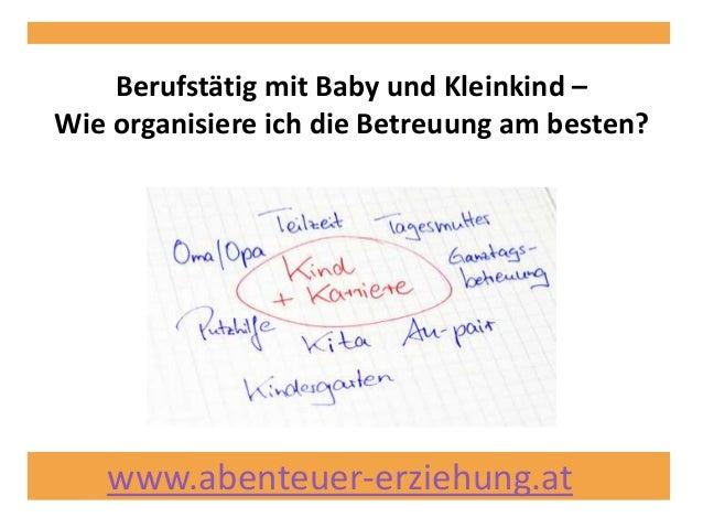 www.abenteuer-erziehung.at Berufstätig mit Baby und Kleinkind – Wie organisiere ich die Betreuung am besten?