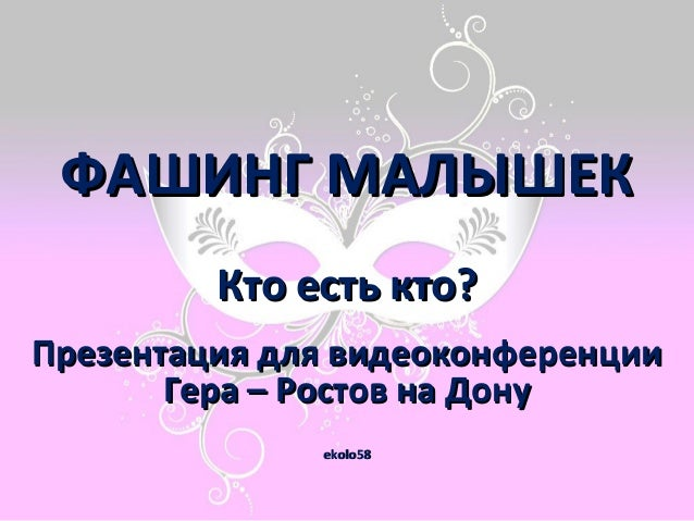 ФАШИНГ МАЛЫШЕК Кто есть кто? Презентация для видеоконференции Гера – Ростов на Дону ekolo58
