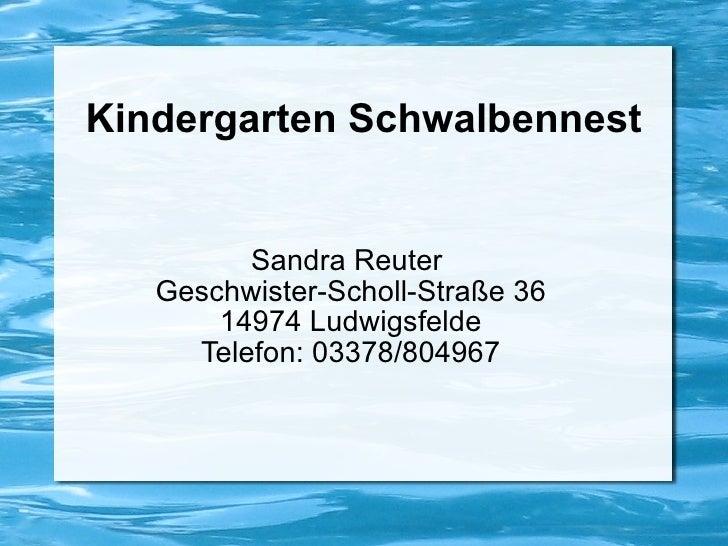 Kindergarten Schwalbennest Sandra Reuter  Geschwister-Scholl-Straße 36 14974 Ludwigsfelde Telefon: 03378/804967