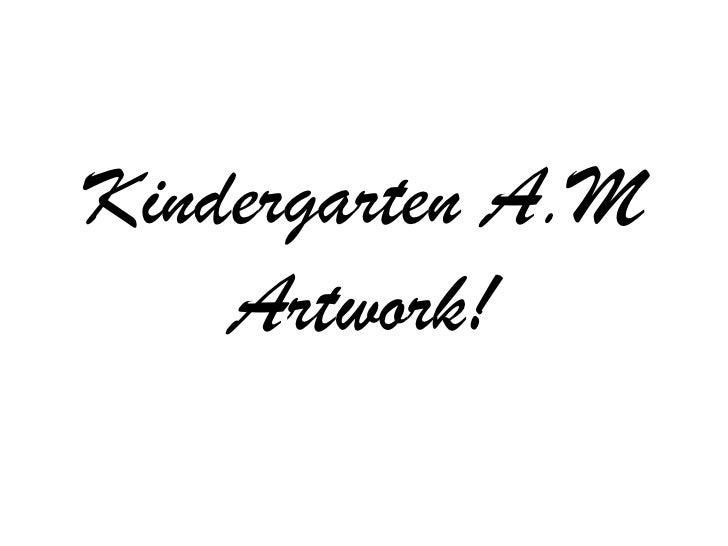 Kindergarten A.M    Artwork!