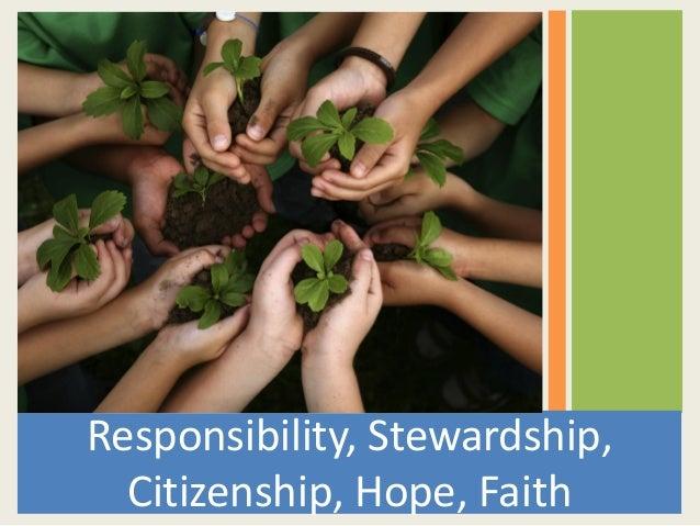 Responsibility, Stewardship,Citizenship, Hope, Faith