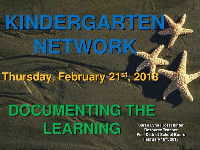 Sarah Lynn Frost HunterResource TeacherPeel District School BoardFebruary 18th, 2013KINDERGARTENNETWORKThursday, February ...