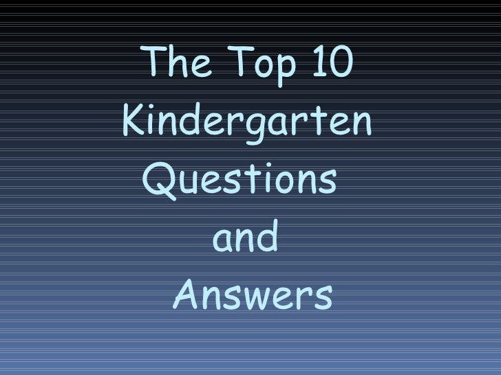 The Top 10 Kindergarten Questions  and  Answers