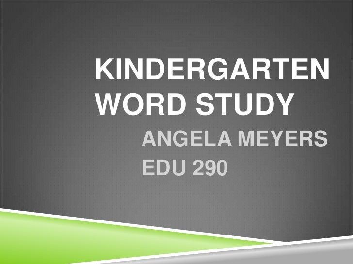 Kindergarten word study<br />ANGELA MEYERS<br />EDU 290<br />