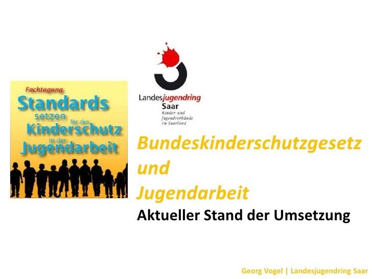 BundeskinderschutzgesetzundJugendarbeitAktueller Stand der Umsetzung              Georg Vogel | Landesjugendring Saar