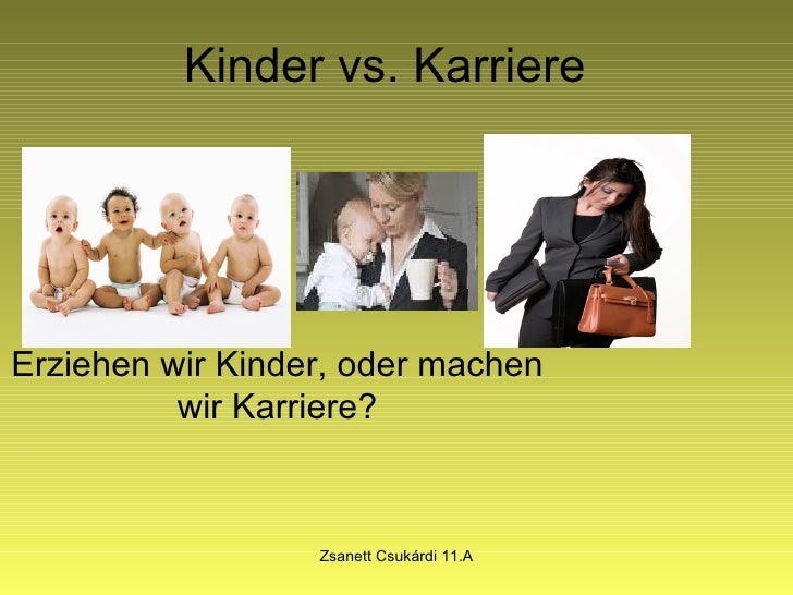 Kinder vs. Karriere Erziehen wir Kinder, oder machen wir Karriere? Zsanett Csukárdi 11.A