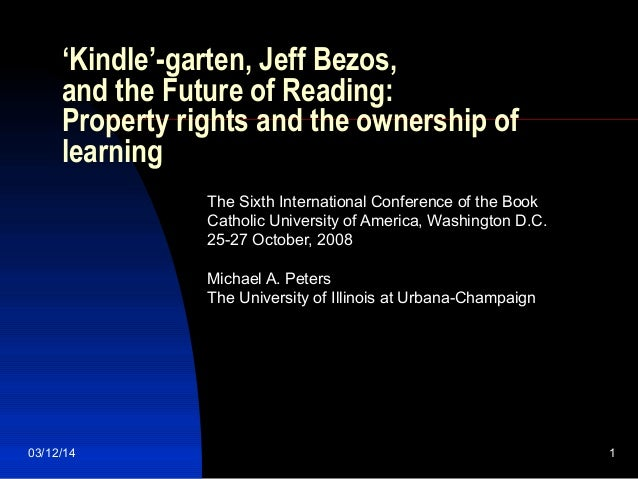 03/12/14 1 'Kindle'-garten, Jeff Bezos, and the Future of Reading: Property rights and the ownership of learning The Sixth...