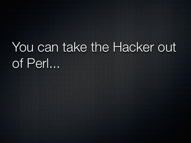 You can take the Hacker out of Perl...